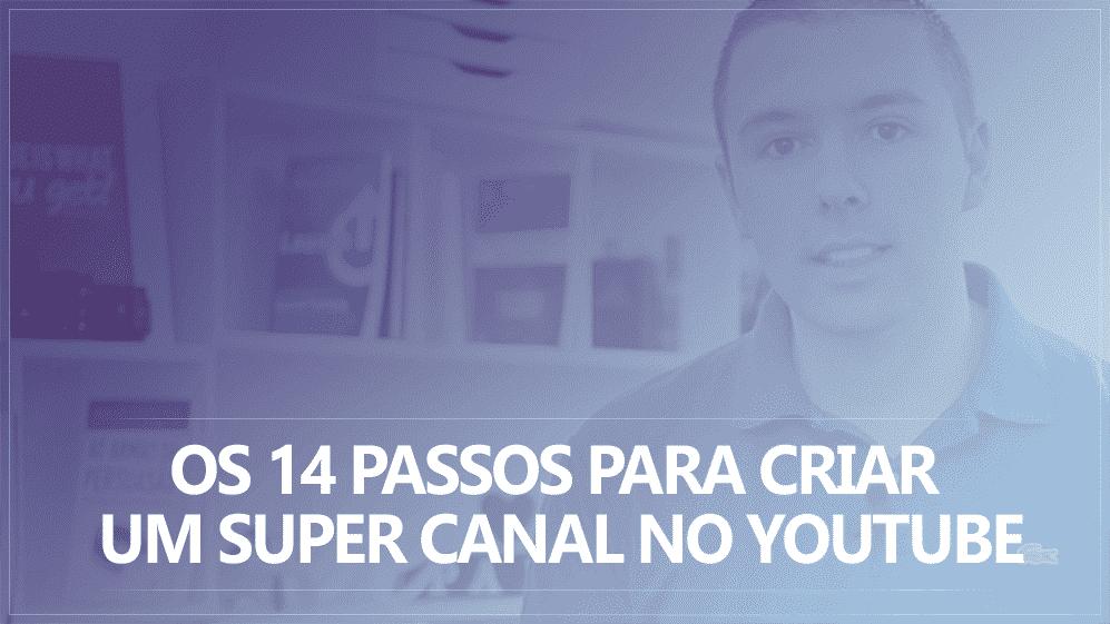 Os 14 Passos para Criar um Super Canal no YouTube