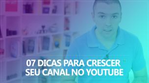 07 Dicas Para Crescer Seu Canal No YouTube