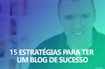15 Estratégias Para Ter Um Blog De Sucesso