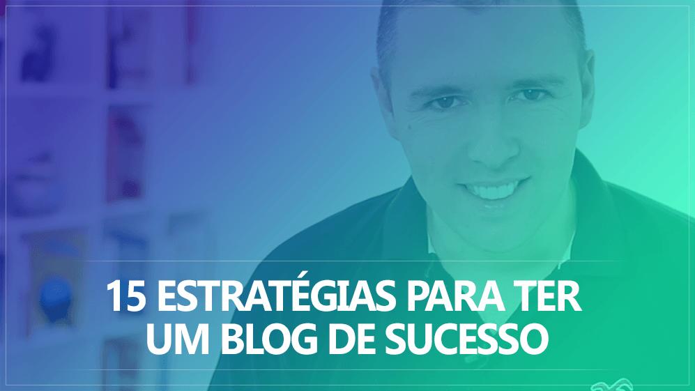15 Estratégias Para Ter Um Blog De Sucesso E Que Vende Todos Os Dias