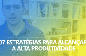 07 Estratégias para alcançar a Alta Produtividade