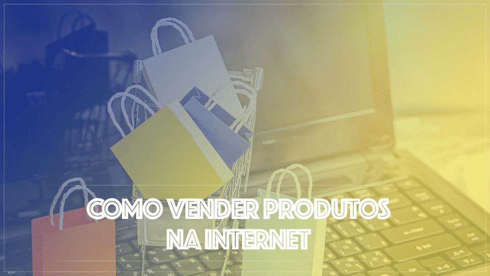 Como Vender Produtos na Internet Estratégias